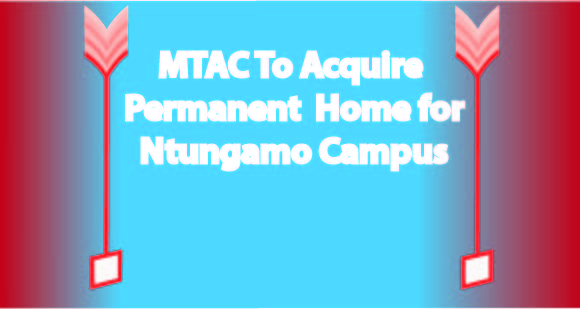 Photo of MTAC To Acquire Permanent Home For Ntungamo Campus